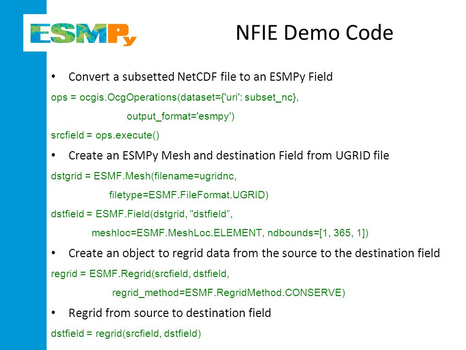 NFIE Demo Code Convert a subsetted NetCDF file to an ESMPy Field ops = ocgis.OcgOperations(dataset={ uri : subset_nc}, output_format= esmpy ) srcfield = ops.execute() Create an ESMPy Mesh and destination Field from UGRID file dstgrid = ESMF.Mesh(filename=ugridnc, filetype=ESMF.FileFormat.UGRID) dstfield = ESMF.Field(dstgrid, dstfield , meshloc=ESMF.MeshLoc.ELEMENT, ndbounds=[1, 365, 1]) Create an object to regrid data from the source to the destination field regrid = ESMF.Regrid(srcfield, dstfield, regrid_method=ESMF.RegridMethod.CONSERVE) Regrid from source to destination field dstfield = regrid(srcfield, dstfield)