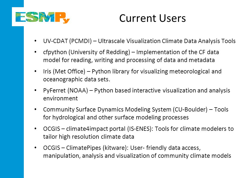 Current Users UV-CDAT (PCMDI) – Ultrascale Visualization Climate Data Analysis Tools cfpython (University of Redding) – Implementation of the CF data model for reading, writing and processing of data and metadata Iris (Met Office) – Python library for visualizing meteorological and oceanographic data sets.