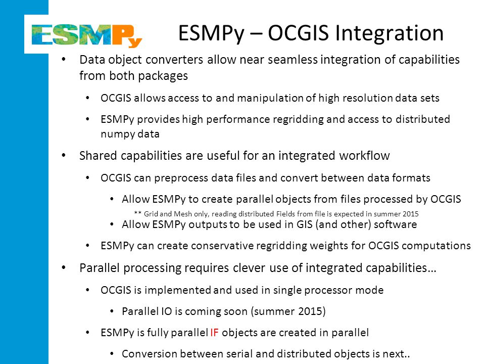 ESMPy – OCGIS Integration Data object converters allow near seamless integration of capabilities from both packages OCGIS allows access to and manipulation of high resolution data sets ESMPy provides high performance regridding and access to distributed numpy data Shared capabilities are useful for an integrated workflow OCGIS can preprocess data files and convert between data formats Allow ESMPy to create parallel objects from files processed by OCGIS ** Grid and Mesh only, reading distributed Fields from file is expected in summer 2015 Allow ESMPy outputs to be used in GIS (and other) software ESMPy can create conservative regridding weights for OCGIS computations Parallel processing requires clever use of integrated capabilities… OCGIS is implemented and used in single processor mode Parallel IO is coming soon (summer 2015) ESMPy is fully parallel IF objects are created in parallel Conversion between serial and distributed objects is next..