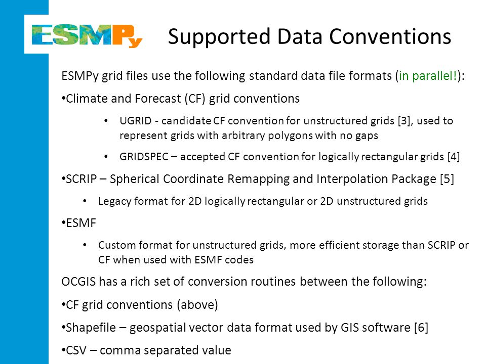 Supported Data Conventions ESMPy grid files use the following standard data file formats (in parallel!): Climate and Forecast (CF) grid conventions UGRID - candidate CF convention for unstructured grids [3], used to represent grids with arbitrary polygons with no gaps GRIDSPEC – accepted CF convention for logically rectangular grids [4] SCRIP – Spherical Coordinate Remapping and Interpolation Package [5] Legacy format for 2D logically rectangular or 2D unstructured grids ESMF Custom format for unstructured grids, more efficient storage than SCRIP or CF when used with ESMF codes OCGIS has a rich set of conversion routines between the following: CF grid conventions (above) Shapefile – geospatial vector data format used by GIS software [6] CSV – comma separated value