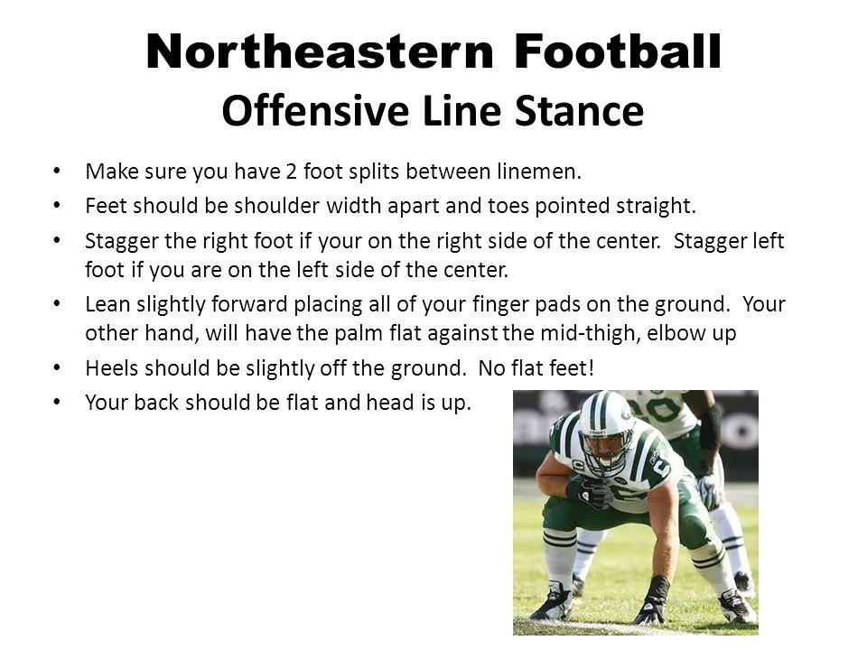 Northeastern Football Offensive Line Stance Make sure you have 2 foot splits between linemen.