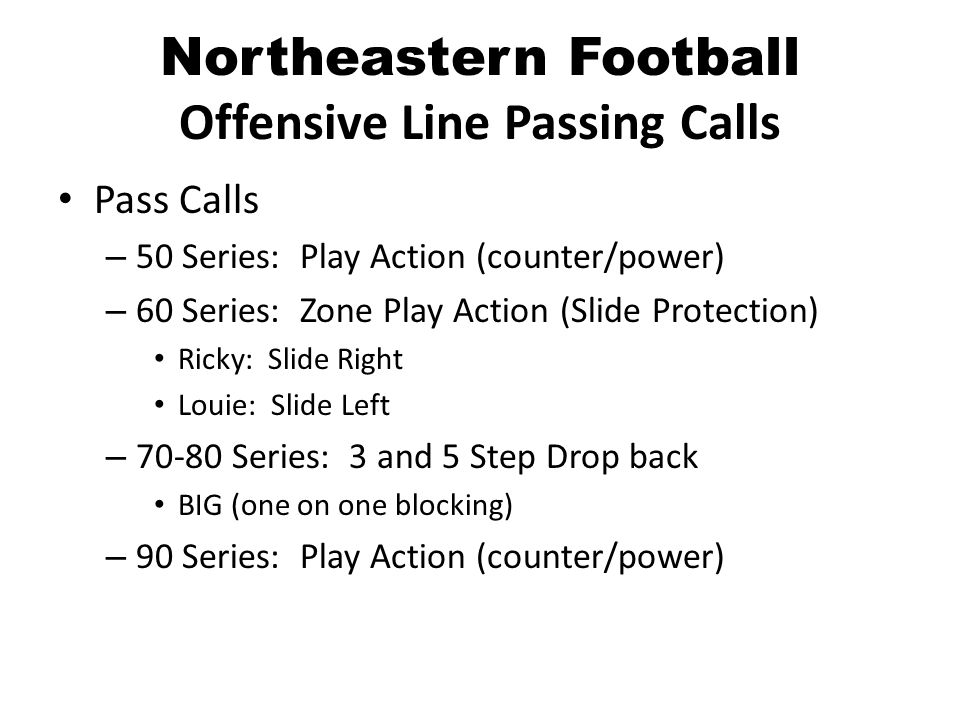 Northeastern Football Offensive Line Passing Calls Pass Calls – 50 Series: Play Action (counter/power) – 60 Series: Zone Play Action (Slide Protection