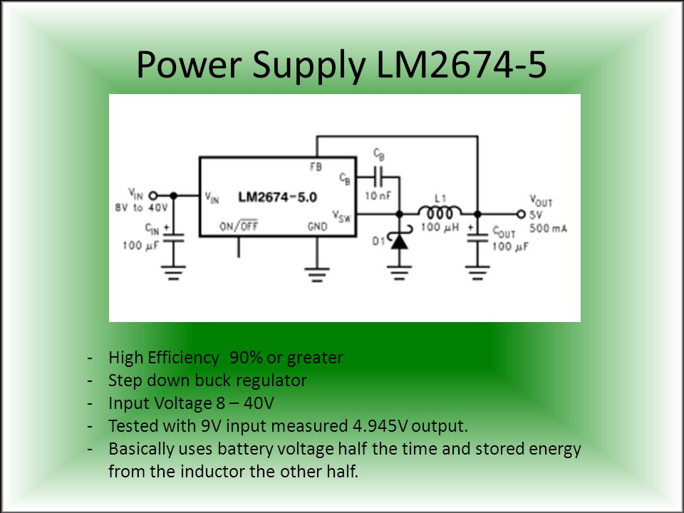 Power Supply LM2674-5 -High Efficiency 90% or greater -Step down buck regulator -Input Voltage 8 – 40V -Tested with 9V input measured 4.945V output. -