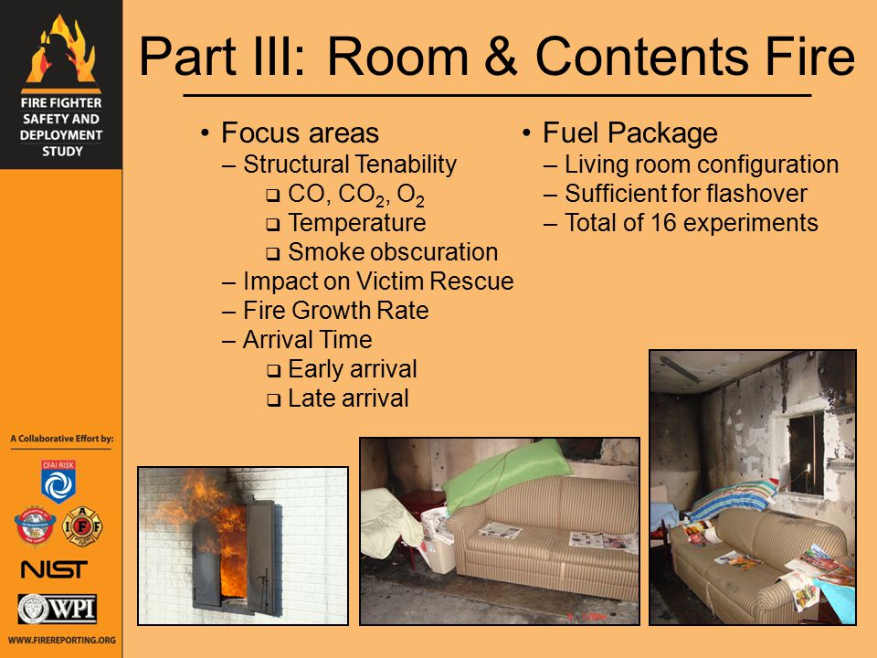 Part III: Room & Contents Fire Focus areas –Structural Tenability  CO, CO 2, O 2  Temperature  Smoke obscuration –Impact on Victim Rescue –Fire Growth Rate –Arrival Time  Early arrival  Late arrival Fuel Package –Living room configuration –Sufficient for flashover –Total of 16 experiments
