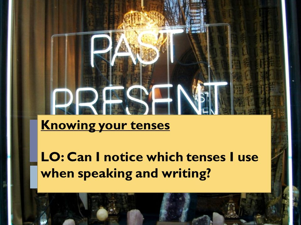 Knowing your tenses LO: Can I notice which tenses I use when speaking and writing