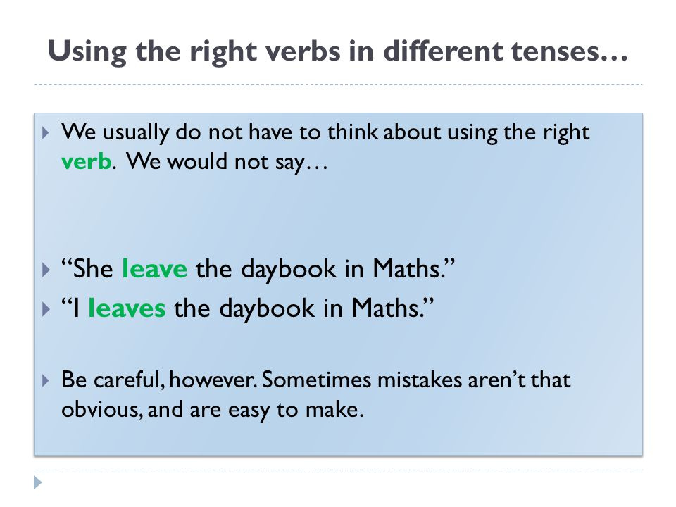 "Using the right verbs in different tenses…  We usually do not have to think about using the right verb. We would not say…  ""She leave the daybook in"