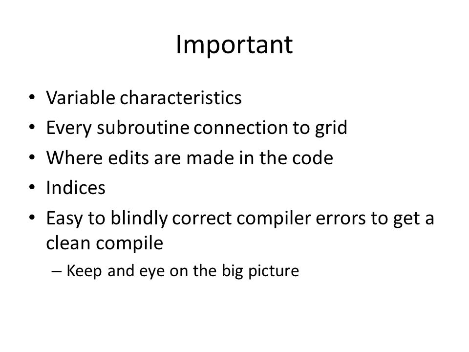 Important Variable characteristics Every subroutine connection to grid Where edits are made in the code Indices Easy to blindly correct compiler errors to get a clean compile – Keep and eye on the big picture