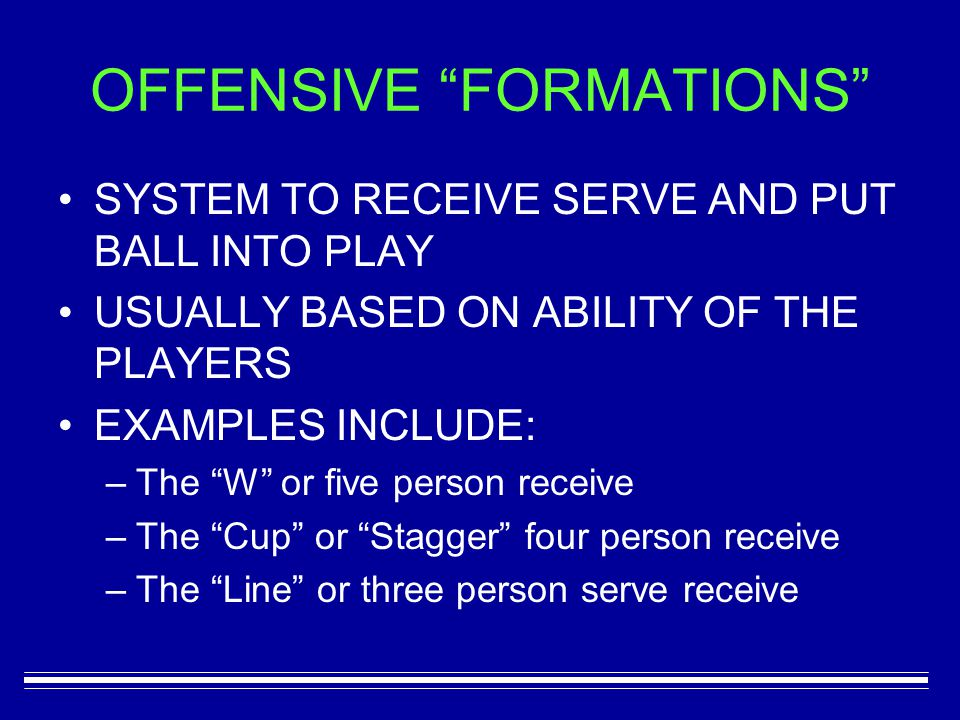 OFFENSIVE FORMATIONS SYSTEM TO RECEIVE SERVE AND PUT BALL INTO PLAY USUALLY BASED ON ABILITY OF THE PLAYERS EXAMPLES INCLUDE: –T–The W or five person receive –T–The Cup or Stagger four person receive –T–The Line or three person serve receive