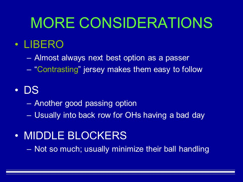 MORE CONSIDERATIONS LIBERO –A–Almost always next best option as a passer – – Contrasting jersey makes them easy to follow DS –A–Another good passing option –U–Usually into back row for OHs having a bad day MIDDLE BLOCKERS –N–Not so much; usually minimize their ball handling
