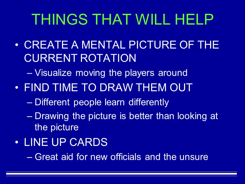 CREATE A MENTAL PICTURE OF THE CURRENT ROTATION –V–Visualize moving the players around FIND TIME TO DRAW THEM OUT –D–Different people learn differently –D–Drawing the picture is better than looking at the picture LINE UP CARDS –G–Great aid for new officials and the unsure