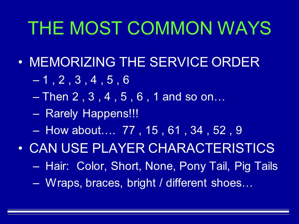 THE MOST COMMON WAYS MEMORIZING THE SERVICE ORDER –1–1, 2, 3, 4, 5, 6 –T–Then 2, 3, 4, 5, 6, 1 and so on… – Rarely Happens!!.