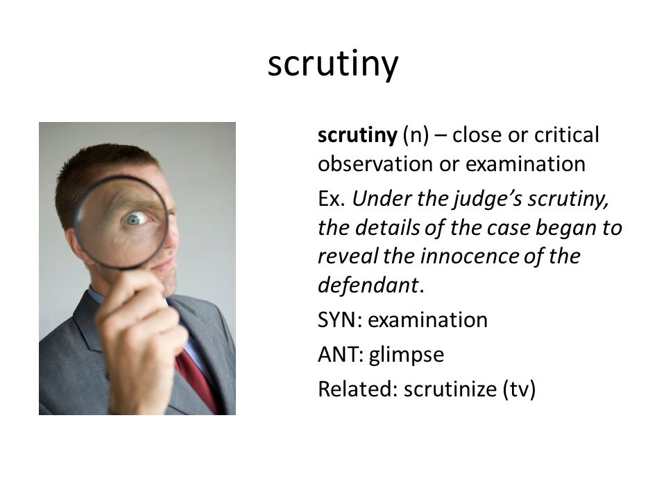 scrutiny scrutiny (n) – close or critical observation or examination Ex. Under the judge's scrutiny, the details of the case began to reveal the innoc