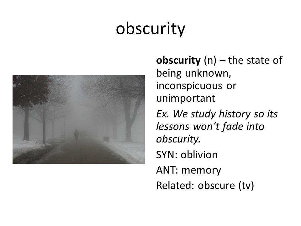 obscurity obscurity (n) – the state of being unknown, inconspicuous or unimportant Ex. We study history so its lessons won't fade into obscurity. SYN: