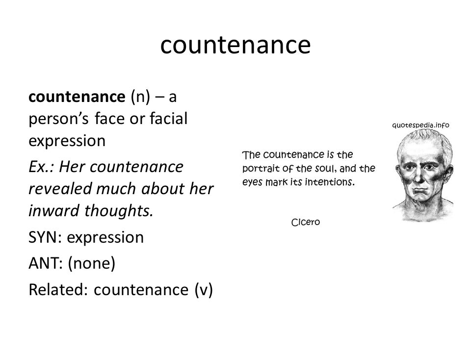 countenance countenance (n) – a person's face or facial expression Ex.: Her countenance revealed much about her inward thoughts. SYN: expression ANT: