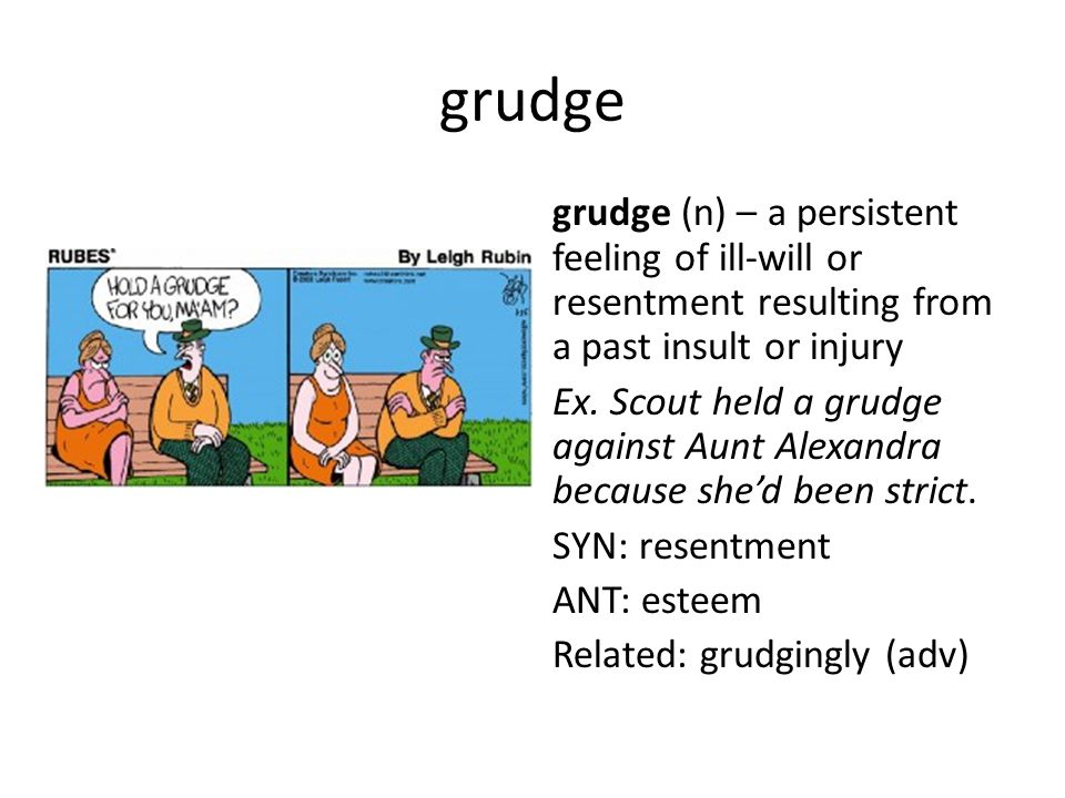 grudge grudge (n) – a persistent feeling of ill-will or resentment resulting from a past insult or injury Ex.