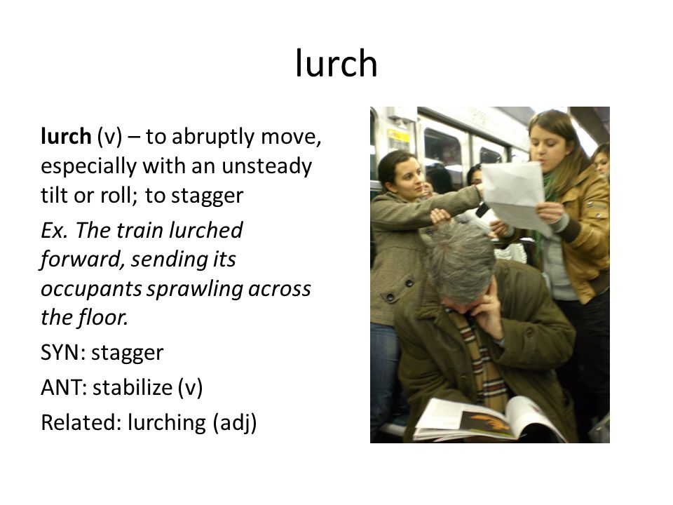lurch lurch (v) – to abruptly move, especially with an unsteady tilt or roll; to stagger Ex. The train lurched forward, sending its occupants sprawlin
