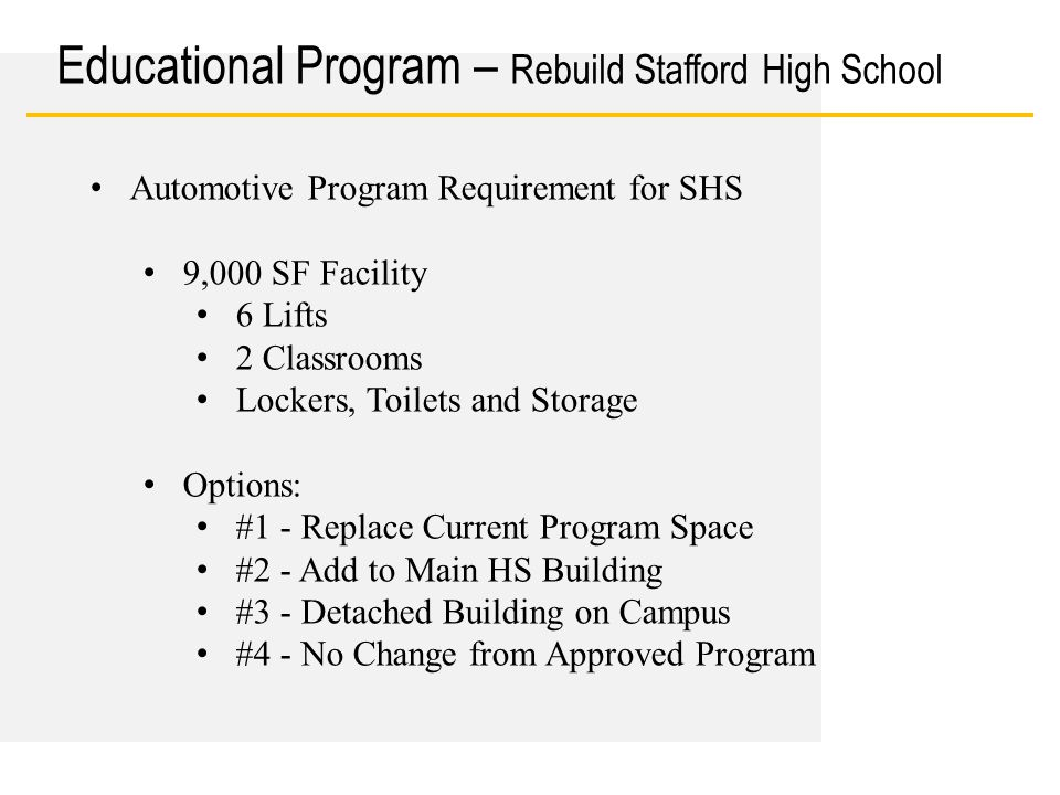 Date Educational Program – Rebuild Stafford High School Option #1 - Replace 9,000 SF of Current Program Space with Automotive Program Pros: Restores Automotive Program Cons: Adds an estimated $150K for redesign & $750K for construction Delays school opening 1 year (Sep 2016) Will reduce CTE and/or Core Programs