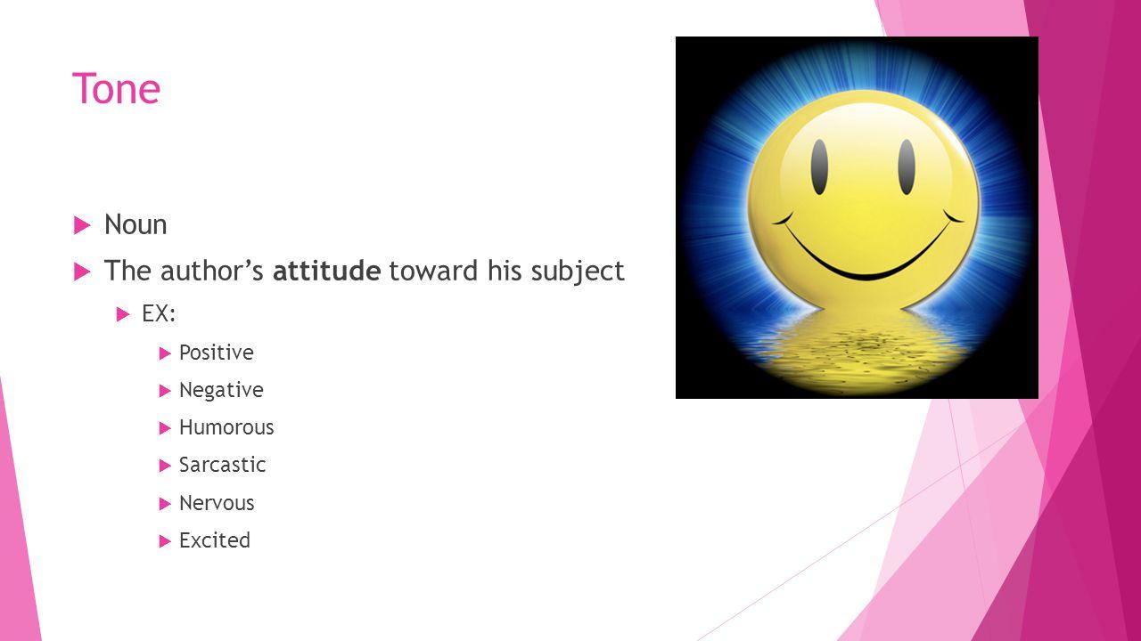 Tone  Noun  The author's attitude toward his subject  EX:  Positive  Negative  Humorous  Sarcastic  Nervous  Excited