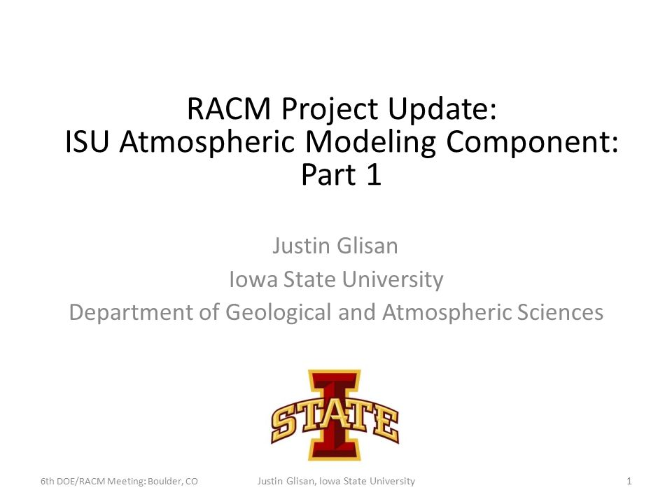 Justin Glisan Iowa State University Department of Geological and Atmospheric Sciences RACM Project Update: ISU Atmospheric Modeling Component: Part 1 6th DOE/RACM Meeting: Boulder, CO 1Justin Glisan, Iowa State University