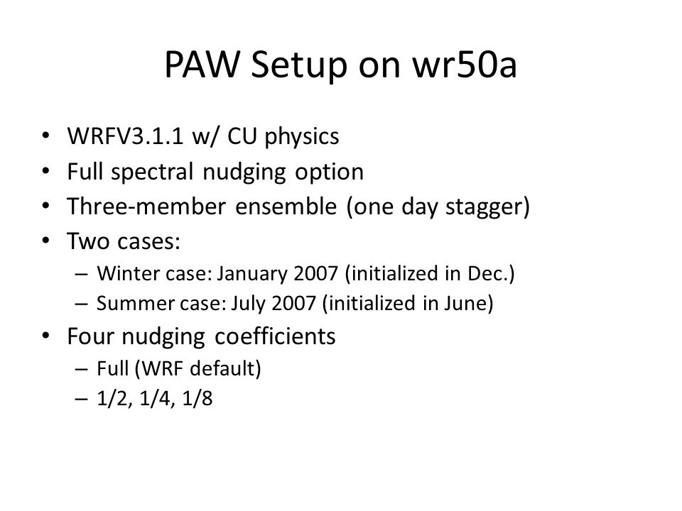 PAW Setup on wr50a WRFV3.1.1 w/ CU physics Full spectral nudging option Three-member ensemble (one day stagger) Two cases: – Winter case: January 2007 (initialized in Dec.) – Summer case: July 2007 (initialized in June) Four nudging coefficients – Full (WRF default) – 1/2, 1/4, 1/8