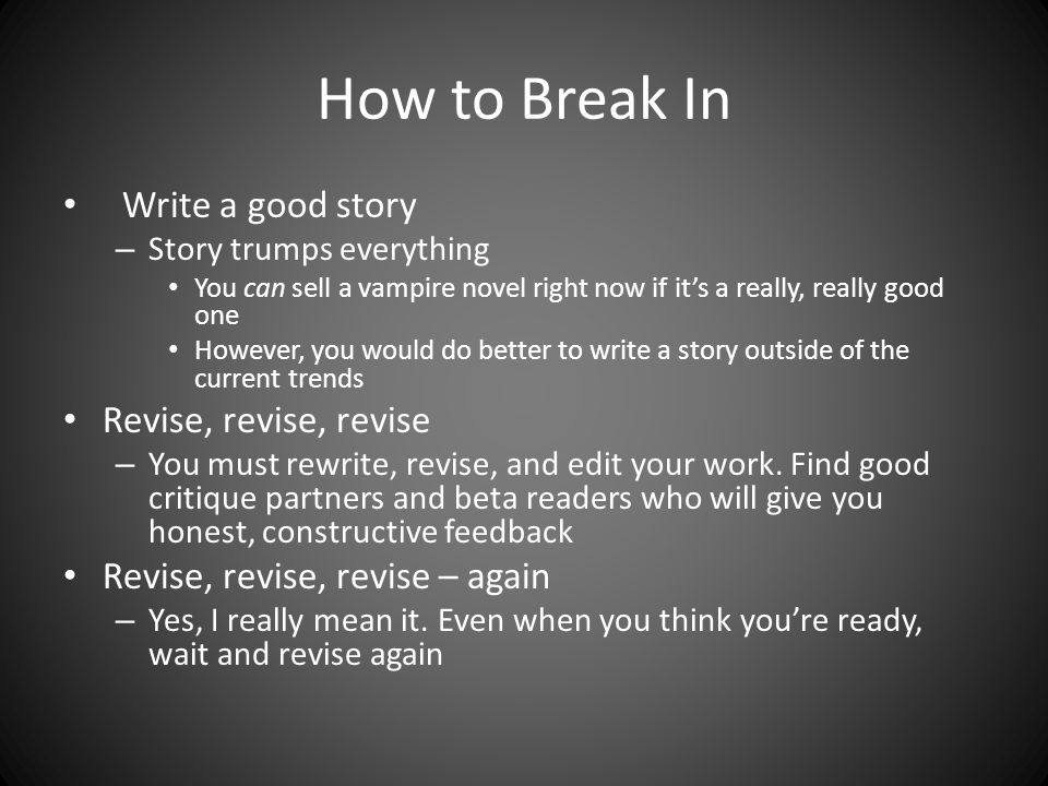 How to Break In Write a good story – Story trumps everything You can sell a vampire novel right now if it's a really, really good one However, you would do better to write a story outside of the current trends Revise, revise, revise – You must rewrite, revise, and edit your work.