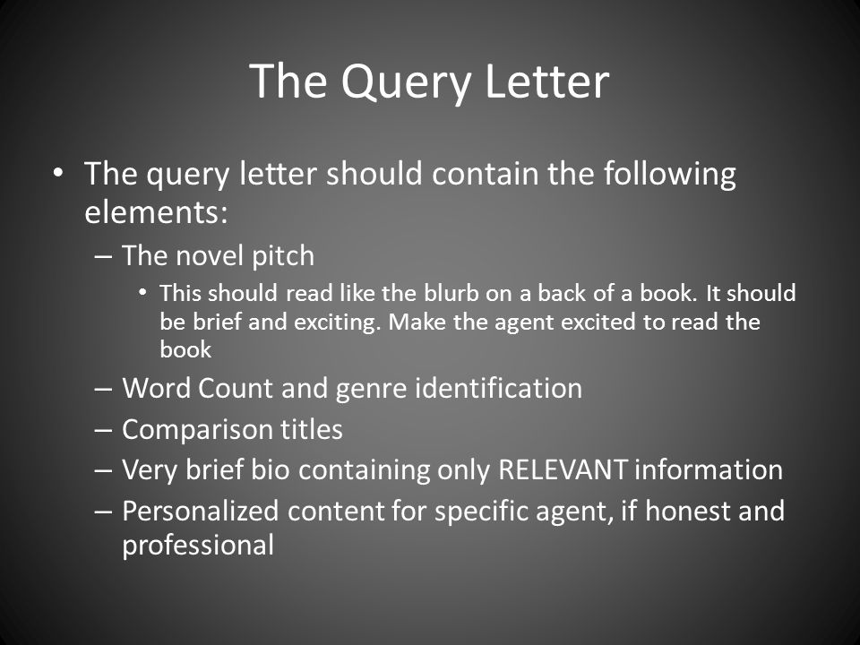 The Query Letter The query letter should contain the following elements: – The novel pitch This should read like the blurb on a back of a book.
