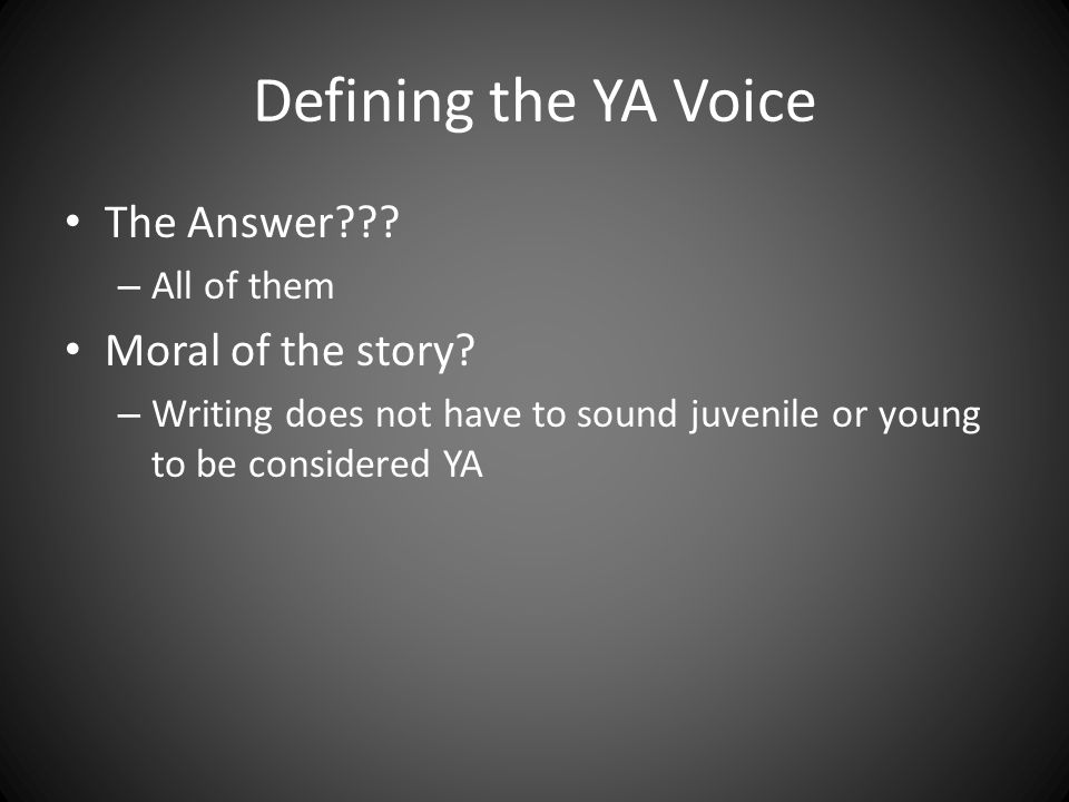 Defining the YA Voice The Answer??? – All of them Moral of the story? – Writing does not have to sound juvenile or young to be considered YA