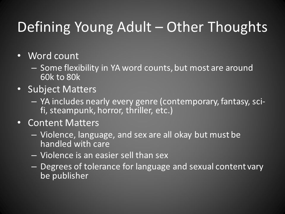 Defining Young Adult – Other Thoughts Word count – Some flexibility in YA word counts, but most are around 60k to 80k Subject Matters – YA includes nearly every genre (contemporary, fantasy, sci- fi, steampunk, horror, thriller, etc.) Content Matters – Violence, language, and sex are all okay but must be handled with care – Violence is an easier sell than sex – Degrees of tolerance for language and sexual content vary be publisher
