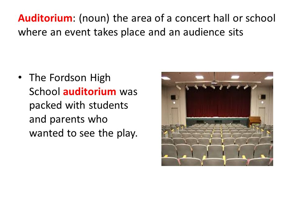 Auditorium: (noun) the area of a concert hall or school where an event takes place and an audience sits The Fordson High School auditorium was packed with students and parents who wanted to see the play.