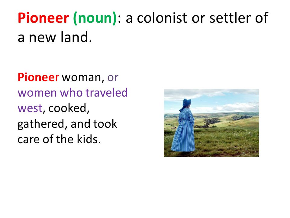 Pioneer (noun): a colonist or settler of a new land.