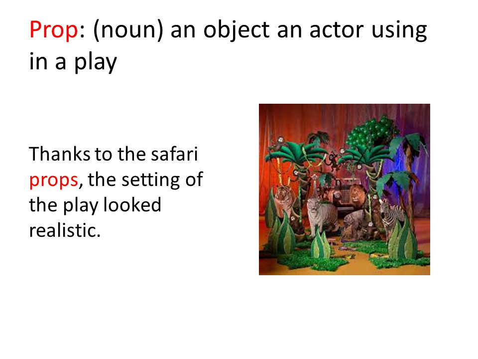 Prop: (noun) an object an actor using in a play Thanks to the safari props, the setting of the play looked realistic.
