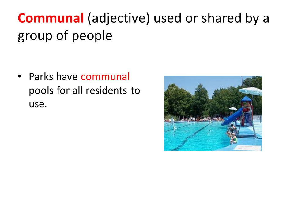 Communal (adjective) used or shared by a group of people Parks have communal pools for all residents to use.