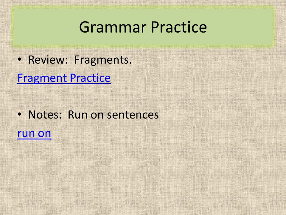 Grammar Practice Review: Fragments. Fragment Practice Notes: Run on sentences run on