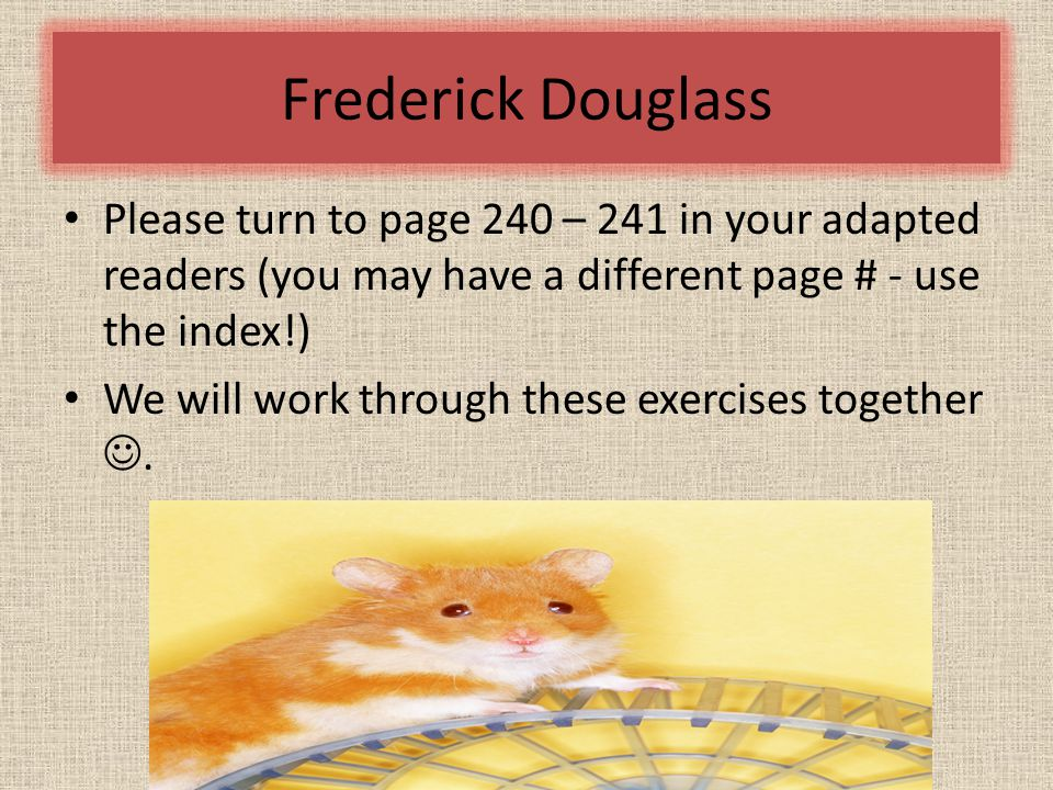 Frederick Douglass Please turn to page 240 – 241 in your adapted readers (you may have a different page # - use the index!) We will work through these