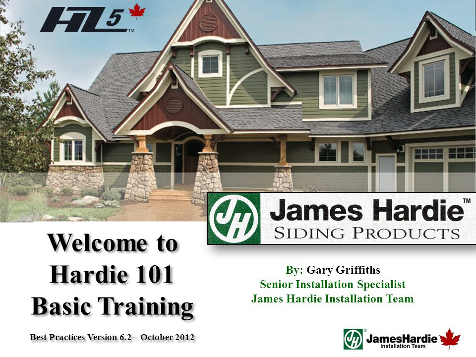 Text goes here Agenda Welcome to Hardie 101 Basic Training Best Practices Version 6.2 – October 2012 Welcome to Hardie 101 Basic Training Best Practices Version 6.2 – October 2012 By: Gary Griffiths Senior Installation Specialist James Hardie Installation Team