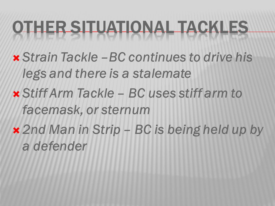  Strain Tackle –BC continues to drive his legs and there is a stalemate  Stiff Arm Tackle – BC uses stiff arm to facemask, or sternum  2nd Man in Strip – BC is being held up by a defender