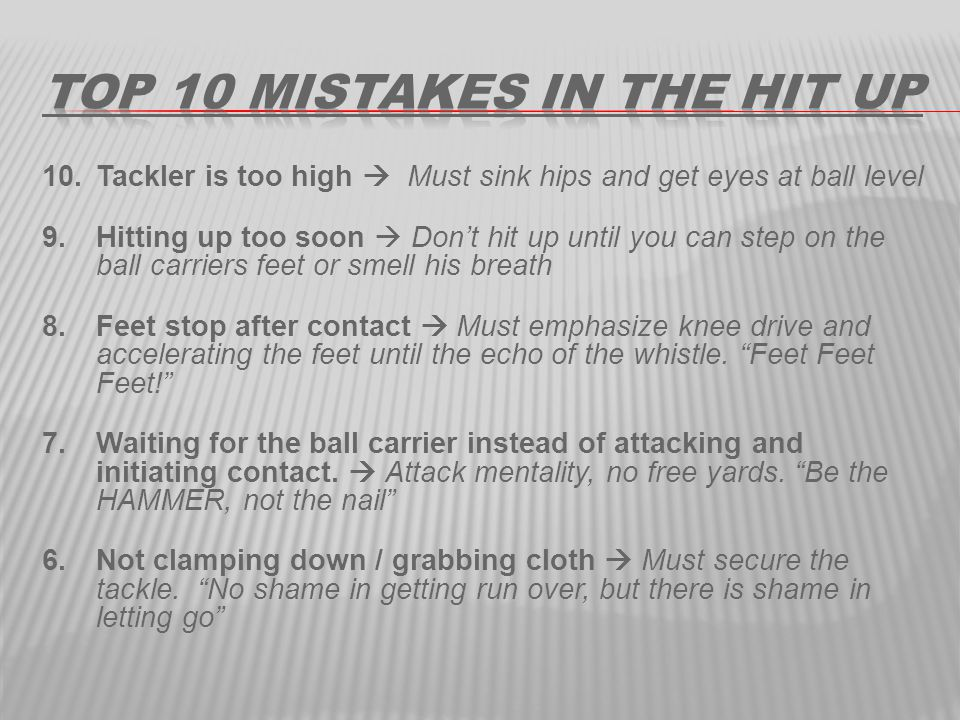 10.Tackler is too high  Must sink hips and get eyes at ball level 9.Hitting up too soon  Don't hit up until you can step on the ball carriers feet or smell his breath 8.Feet stop after contact  Must emphasize knee drive and accelerating the feet until the echo of the whistle.