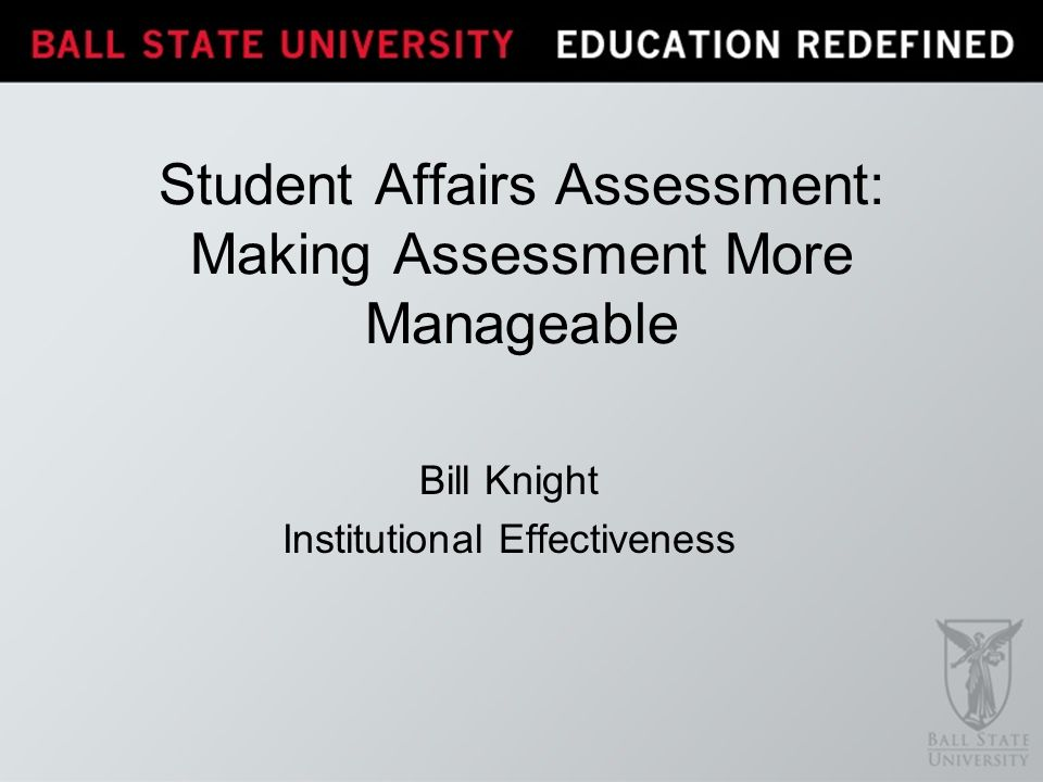 Bill Knight Institutional Effectiveness Student Affairs Assessment: Making Assessment More Manageable