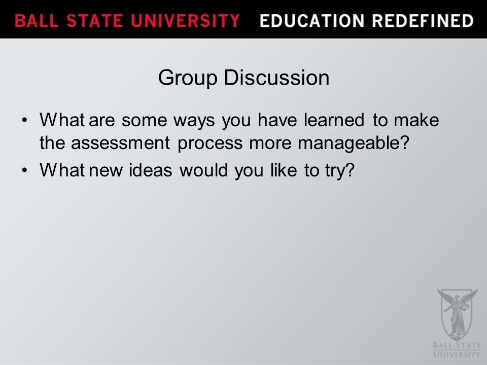 Group Discussion What are some ways you have learned to make the assessment process more manageable.