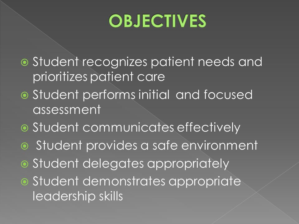  Student recognizes patient needs and prioritizes patient care  Student performs initial and focused assessment  Student communicates effectively  Student provides a safe environment  Student delegates appropriately  Student demonstrates appropriate leadership skills