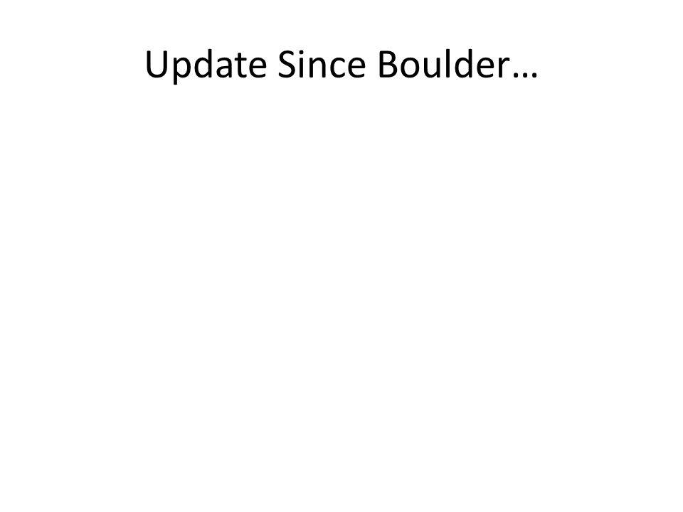 Update Since Boulder…