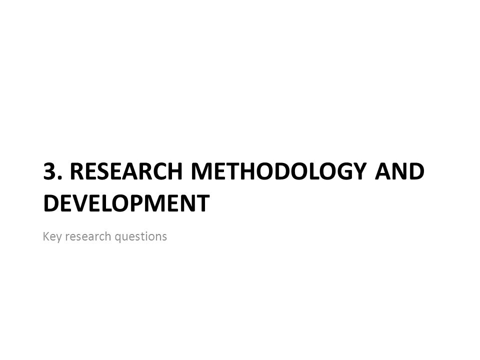 3. RESEARCH METHODOLOGY AND DEVELOPMENT Key research questions