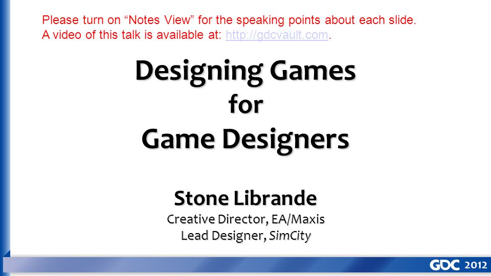 Designing Games for Game Designers Stone Librande Creative Director, EA/Maxis Lead Designer, SimCity Please turn on Notes View for the speaking points about each slide.