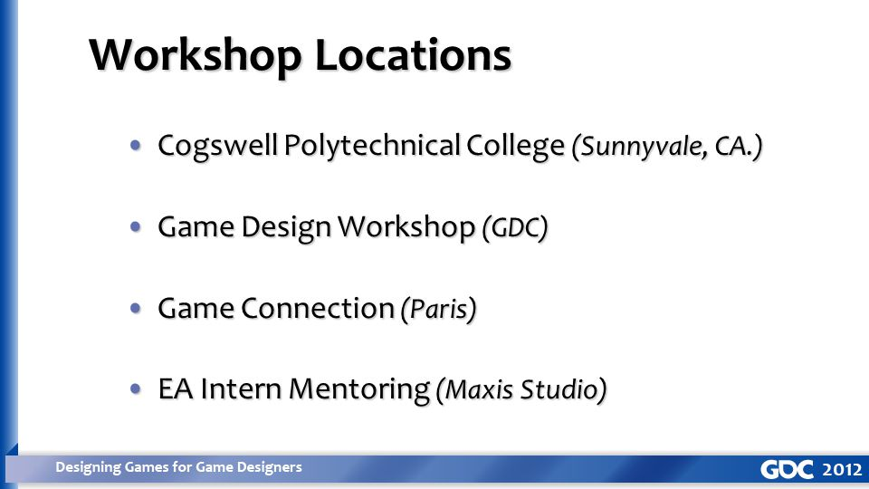 Cogswell Polytechnical College (Sunnyvale, CA.)Cogswell Polytechnical College (Sunnyvale, CA.) Game Design Workshop (GDC)Game Design Workshop (GDC) Game Connection (Paris)Game Connection (Paris) EA Intern Mentoring (Maxis Studio)EA Intern Mentoring (Maxis Studio) Workshop Locations