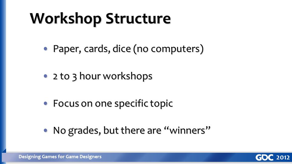 Paper, cards, dice (no computers)Paper, cards, dice (no computers) 2 to 3 hour workshops2 to 3 hour workshops Focus on one specific topicFocus on one specific topic No grades, but there are winners No grades, but there are winners Workshop Structure