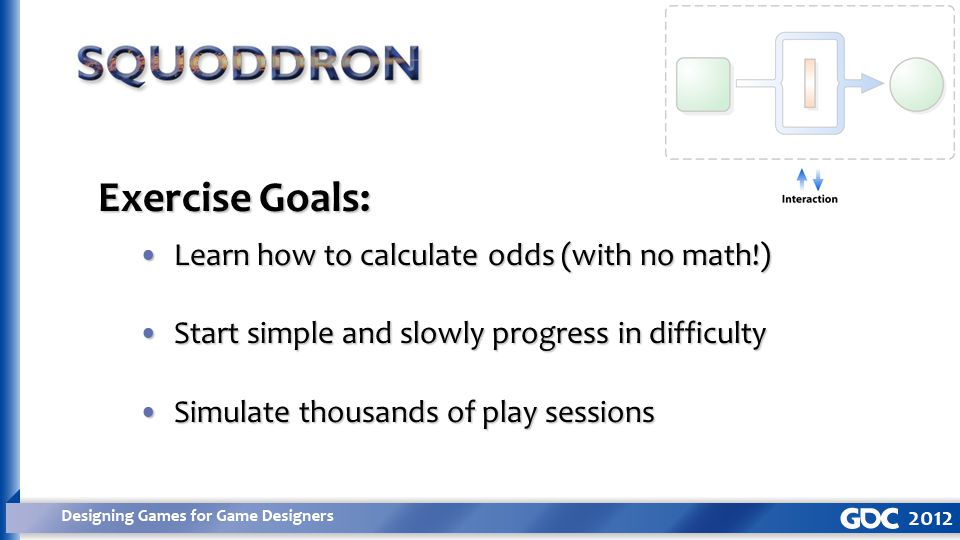Exercise Goals: Learn how to calculate odds (with no math!)Learn how to calculate odds (with no math!) Start simple and slowly progress in difficultyStart simple and slowly progress in difficulty Simulate thousands of play sessionsSimulate thousands of play sessions