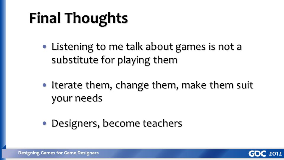 Listening to me talk about games is not a substitute for playing themListening to me talk about games is not a substitute for playing them Iterate them, change them, make them suit your needsIterate them, change them, make them suit your needs Designers, become teachersDesigners, become teachers Final Thoughts