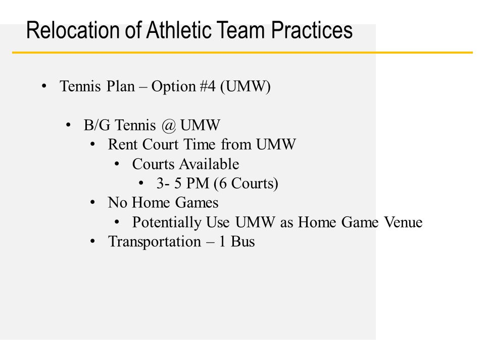 Date Relocation of Athletic Team Practices Tennis Plan – Option #4 (UMW) B/G Tennis @ UMW Rent Court Time from UMW Courts Available 3- 5 PM (6 Courts) No Home Games Potentially Use UMW as Home Game Venue Transportation – 1 Bus