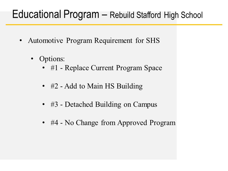 Date Educational Program – Rebuild Stafford High School Automotive Program Requirement for SHS Options: #1 - Replace Current Program Space #2 - Add to Main HS Building #3 - Detached Building on Campus #4 - No Change from Approved Program