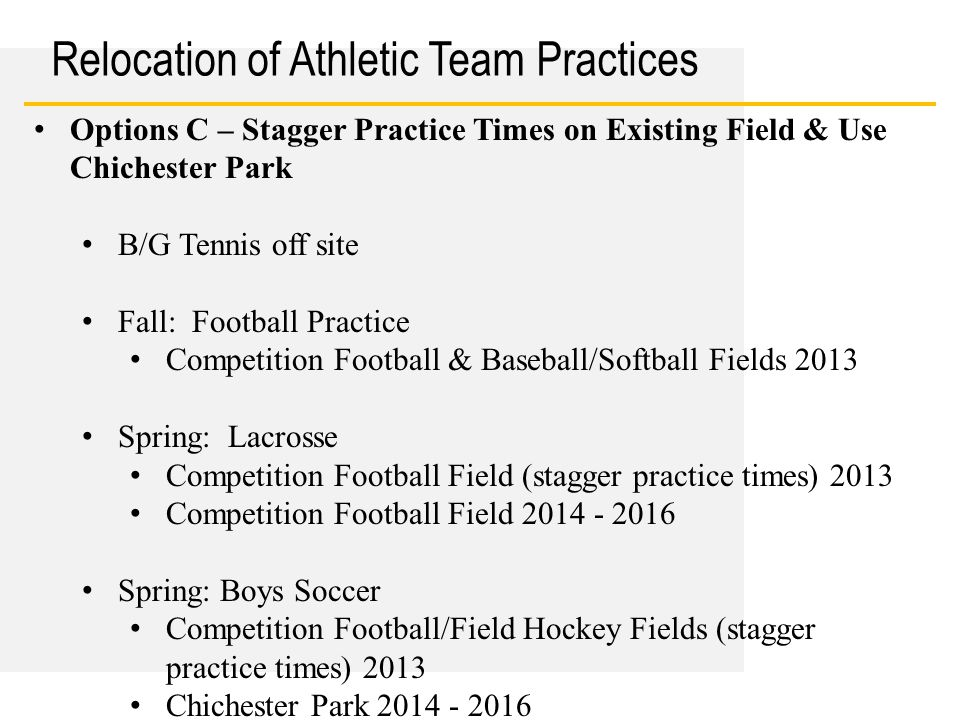 Date Relocation of Athletic Team Practices Options C – Stagger Practice Times on Existing Field & Use Chichester Park B/G Tennis off site Fall: Football Practice Competition Football & Baseball/Softball Fields 2013 Spring: Lacrosse Competition Football Field (stagger practice times) 2013 Competition Football Field 2014 - 2016 Spring: Boys Soccer Competition Football/Field Hockey Fields (stagger practice times) 2013 Chichester Park 2014 - 2016